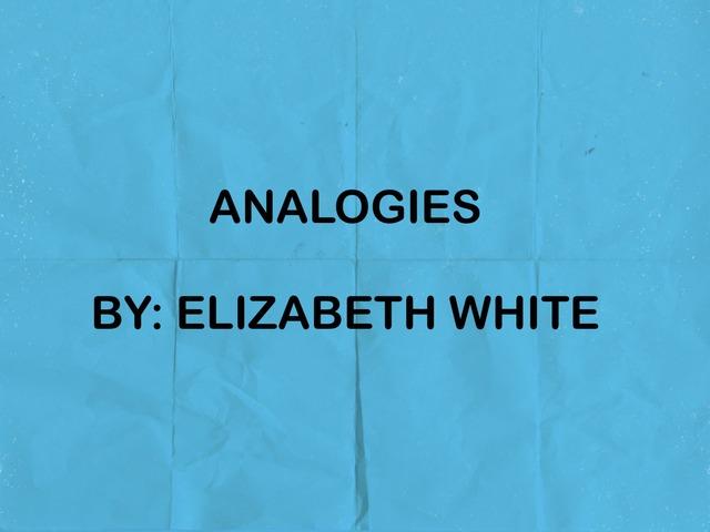 Analogy Game By: Elizabeth White by Britne Kiener