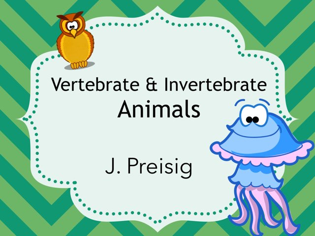 Vertebrates & Invertebrates  by Jessica Preisig