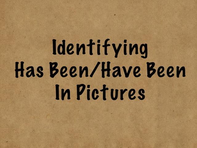 Identifying Has Been & Have Been In Pictures  by Karen Souter
