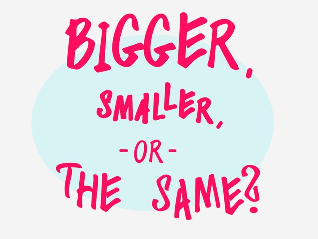 Bigger, Smaller Or The Same? by Sara Koene