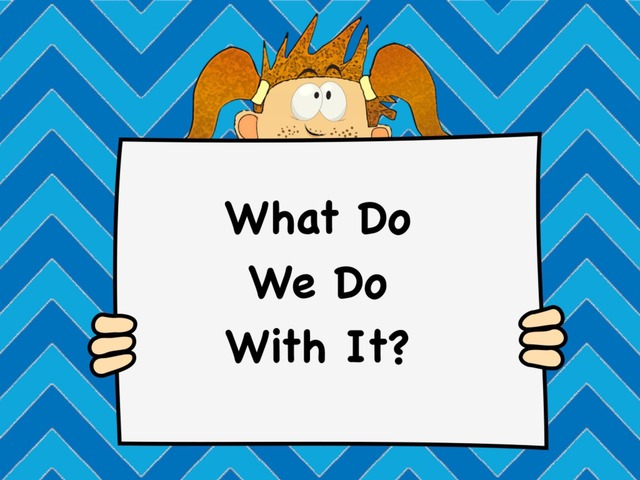 What Do We Do With It by Ellen Weber