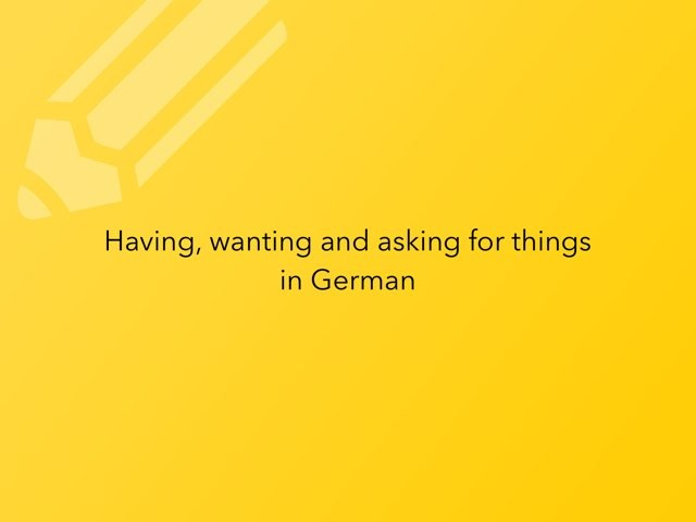 Having, Wanting, Asking For Something In German by Ingrid Russell