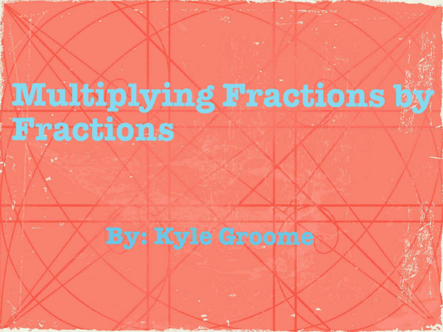 Multiplying Fractions by Fractions  by Kyle Groome