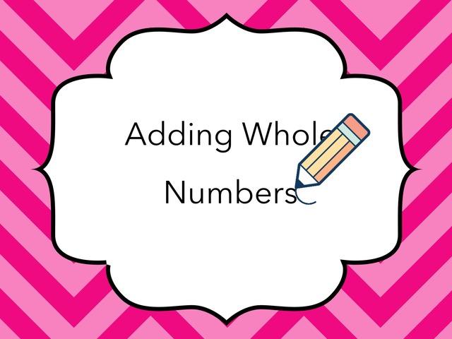 Adding Whole Numbers  by Jessica Nowakowski