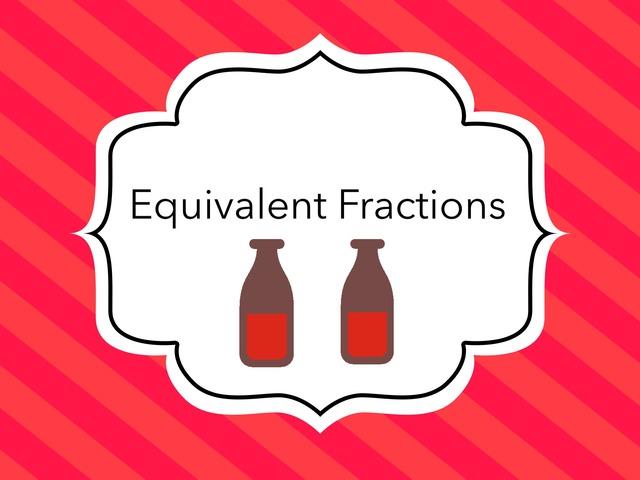 Equivalent Fractions  by Jessica Nowakowski