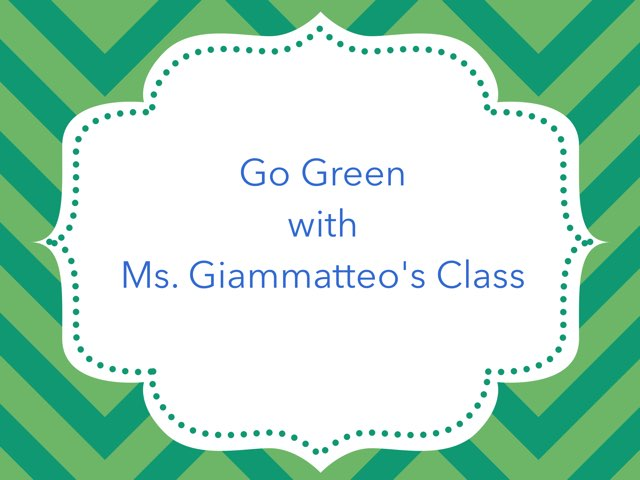 Go Green With ms. Giammatteo's Class! by Diana Coyne