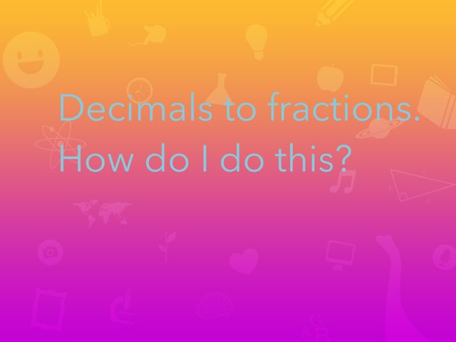 Decimals To Fractions  by kaelyn Howard