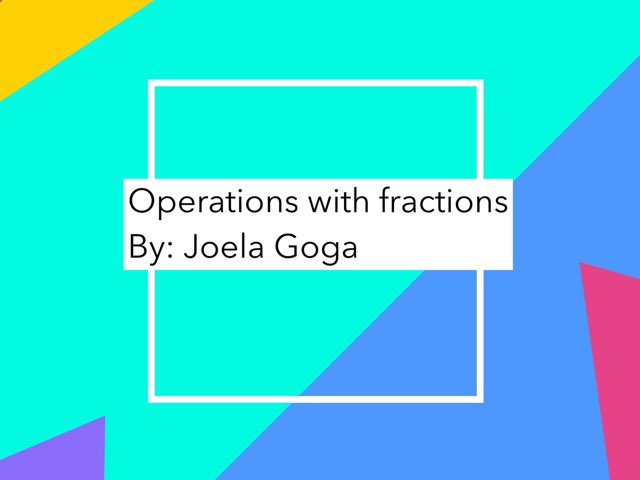 Operations with fractions by Joela  Goga
