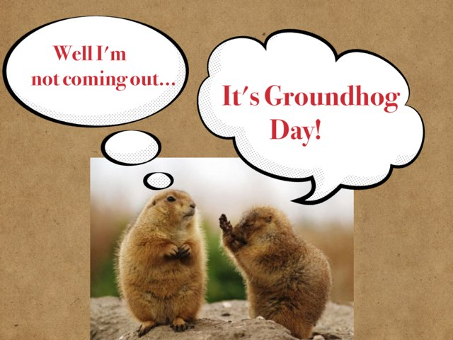 Groundhog Day! by Patricia Rodriguez