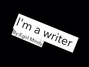 I'm A Writer by Egirl Mindy