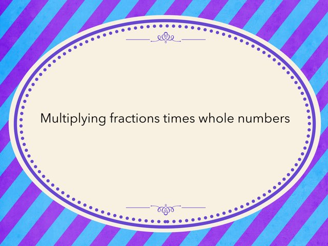 Multiplying Fractions Times Whole Numbers by Emily Rice