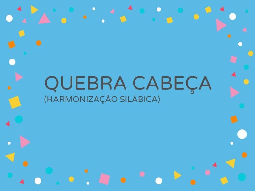 QUEBRA CABEÇAS (HARMONIZAÇÃO SILÁBICA) by Carolina Molina Lucenti de Souza Balani