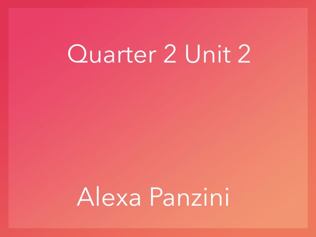Quarter 2 Unit 2 by Alexa Panzini