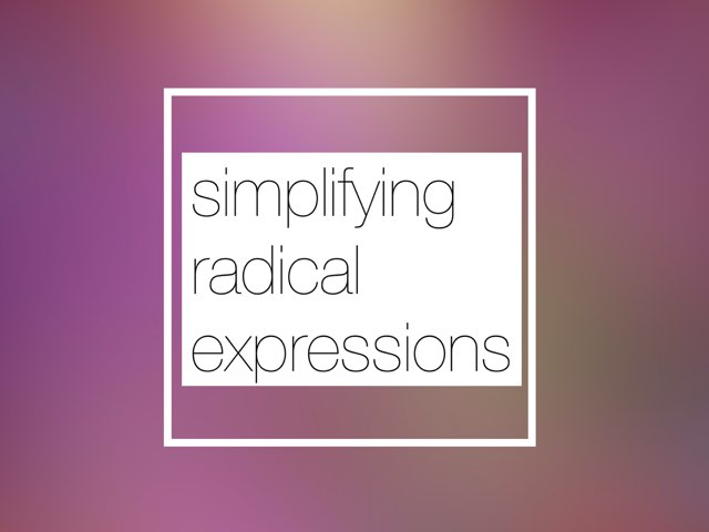 Simplifying Radical Expressions by Angelica Ortez