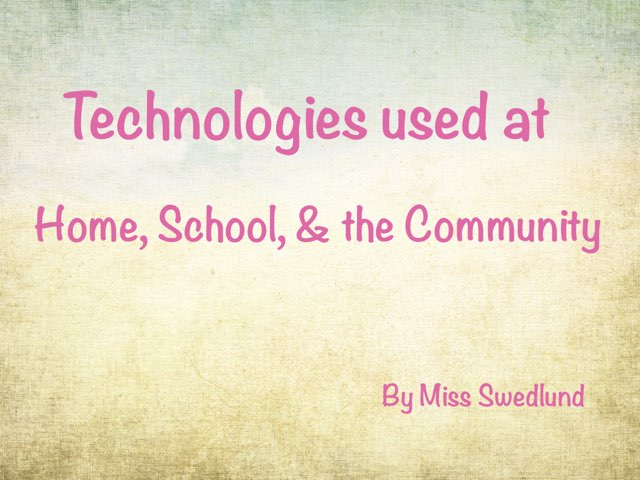 Technologies Used At Home, School, & The Community by Stephanie Swedlund