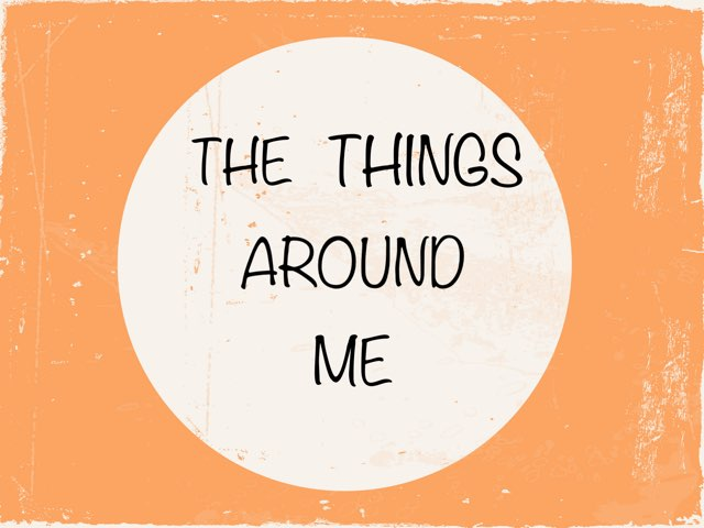 The Things Around Me! by Macarena Merino Martín