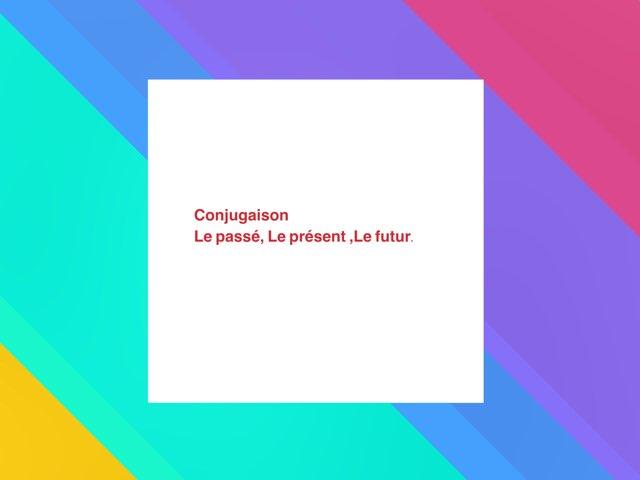 Conjugaison: Passé, Présent, Futur by Olivia Ranaivoharison