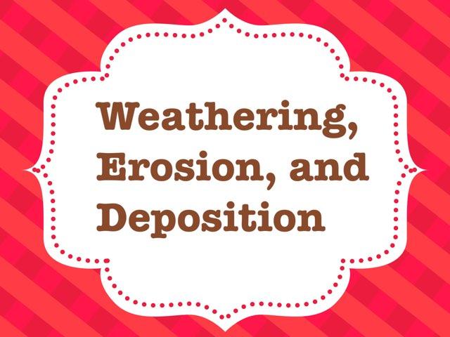 Weathering, Erosion, & Deposition by Leslie Kilbourn