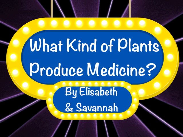 What Kinds Of Plants Produce Medicine? By: Savannah And Elisabeth by Jane Miller _ Staff - FuquayVarinaE